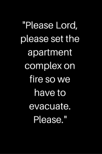 _Please Lord, please set the apartment complex on fire so we have to evacuate. Please._