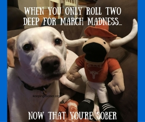 now that your sober you only roll two deep for march madness!-1
